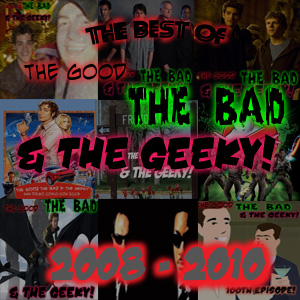 The Best of The Good The Bad & The Geeky 2008-2010