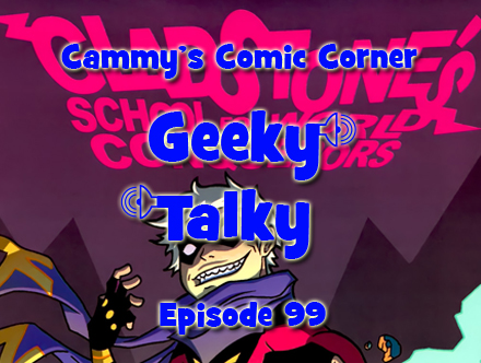 Cammy's Comic Corner - Geeky Talky - Episode 99
