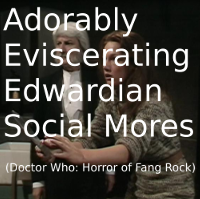 Adorably Eviscerating Edwardian Social Mores (DW: Horror of Fang Rock)