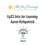Artwork for Ep33 Aaron Kirkpatrick - Arts for Learning
