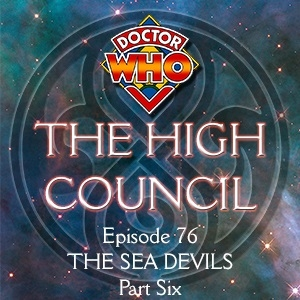 Doctor Who - The High Council Episode 76, The Sea Devils Part 6