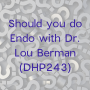 Artwork for Should you do Endo with Dr. Lou Berman (DHP243)