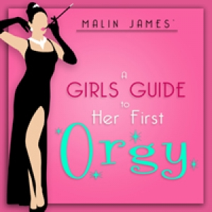 A Girl's Guide To Her First Orgy by Malin James