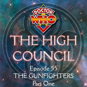 Doctor Who - The High Council Episode 55, The Gunfighters Part 1