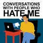 Artwork for New Podcast Teaser: CONVERSATIONS WITH PEOPLE WHO HATE ME