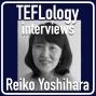 Artwork for TEFL Interviews 36: Reiko Yoshihara (JALT 2017)