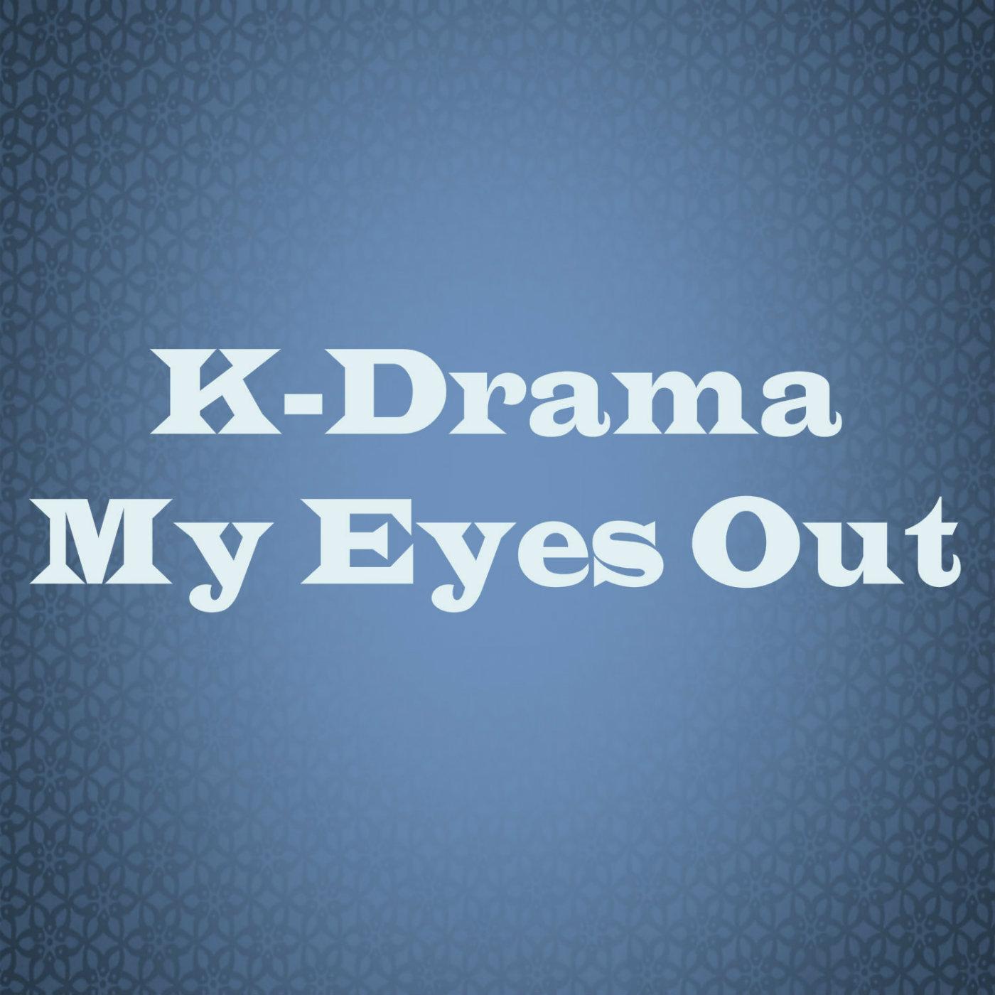 K-Drama My Eyes Out