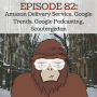 Artwork for EPISODE 82 - AMAZON DELIVERY SERVICE, GOOGLE TRENDS, GOOGLE PODCASTING, SCOOTERGEDON