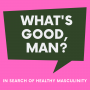 Artwork for 1 - What's Wrong With Masculinity?