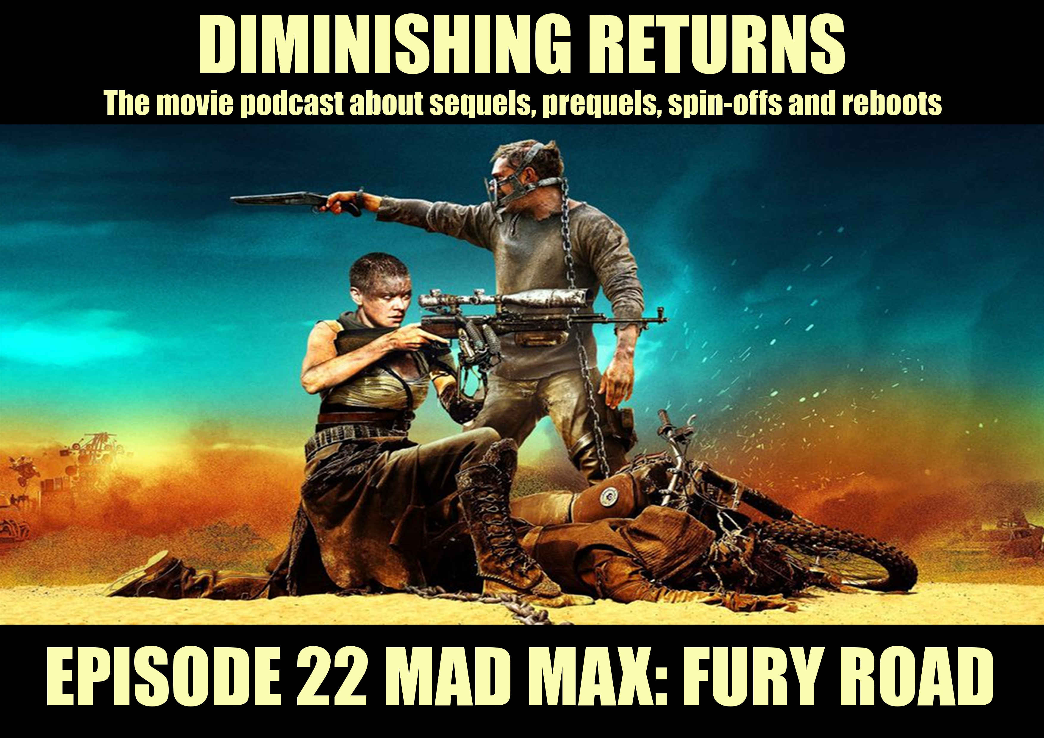 Ep 22 MAD MAX: FURY ROAD - DIMINISHING RETURNS, The movie Podcast about sequels, prequels, spin-offs and reboots