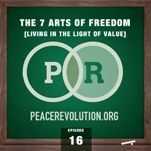 Peace Revolution episode 016: The 7 Arts of Freedom / Living in the Light of Value