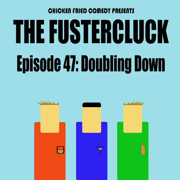 The Fustercluck Ep 47: Doubling Down