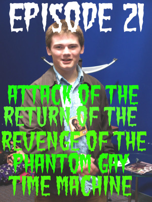Episode 21: Attack of the Return of the Revenge of the Phantom Gay Time Machine