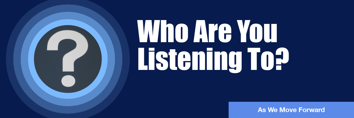 As We Move Forward: Who Are You Listening To?