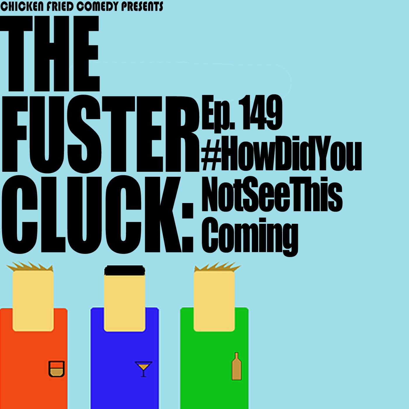The Fustercluck Ep 149: #Howdidyounotseethiscoming