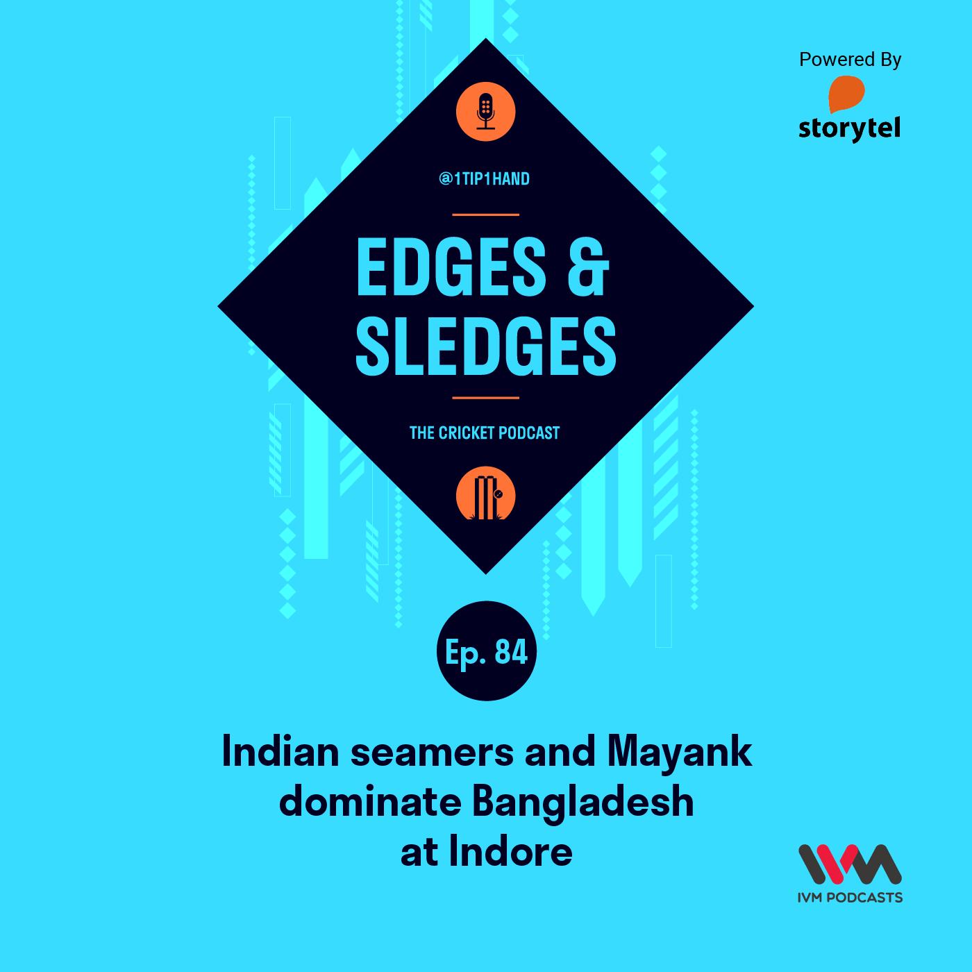 Ep. 84: Indian seamers and Mayank dominate Bangladesh at Indore
