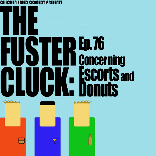 The Fustercluck Ep 76: Concerning Escorts and Donuts.