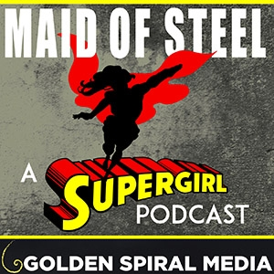 Maid of Steel: A Supergirl Podcast