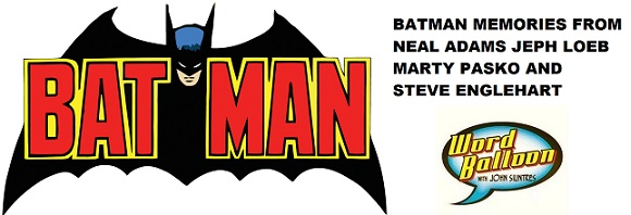 WORD BALLOON PODCAST BATMAN MEMORIES FROM NEAL ADAMS JEPH LOEB MARTY PASKO & STEVE ENGLEHART