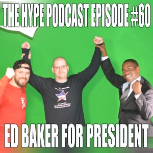 The Hype Podcast Episode #60 Ed Baker for President