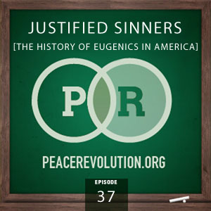 Peace Revolution episode 037: Justified Sinners / The History of Eugenics in America