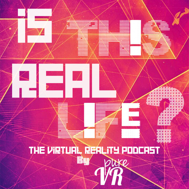 2f1ddde345d8 Is This Real Life  VR Podcast