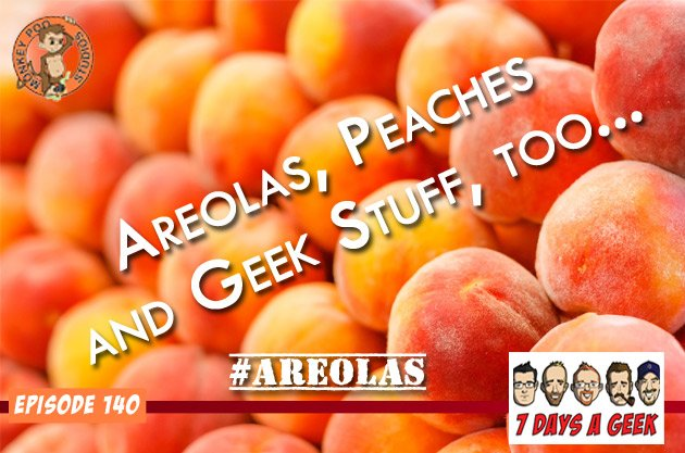 Ep 140: Areolas & Peaches (and Geek Stuff Too)