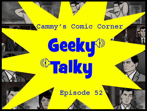 Cammy's Comic Corner - Geeky Talky - Episode 52