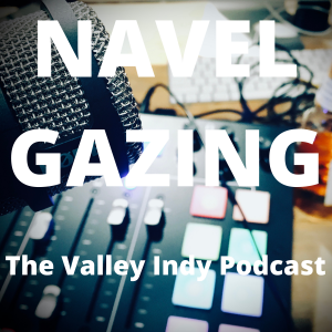 Navel Gazing: The Valley Indy Podcast
