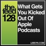 Artwork for 128 What Gets You Kicked Out Of Apple Podcasts