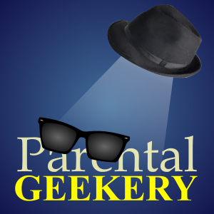 Parental Geekery Episode 4 - It's Dark and We're Wearing Sunglasses