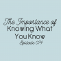 Artwork for Ep. 074: The Importance of Knowing What You Know