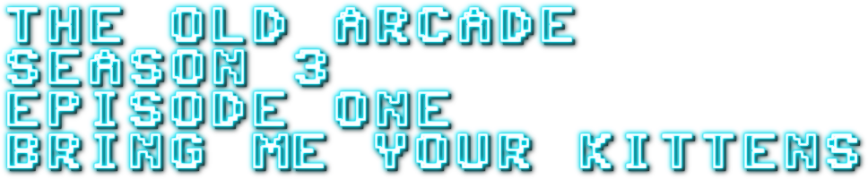 The Old Arcade 3.1 - BRING ME YOUR KITTENS!