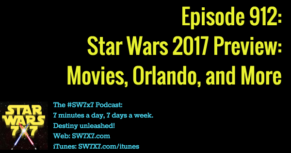 912: Star Wars 2017 Preview: Movies, Orlando, and More