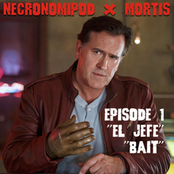 El Jefe & Bait Ep1 Necronomipod x Mortis: The Ash vs The Evil Dead Podcast