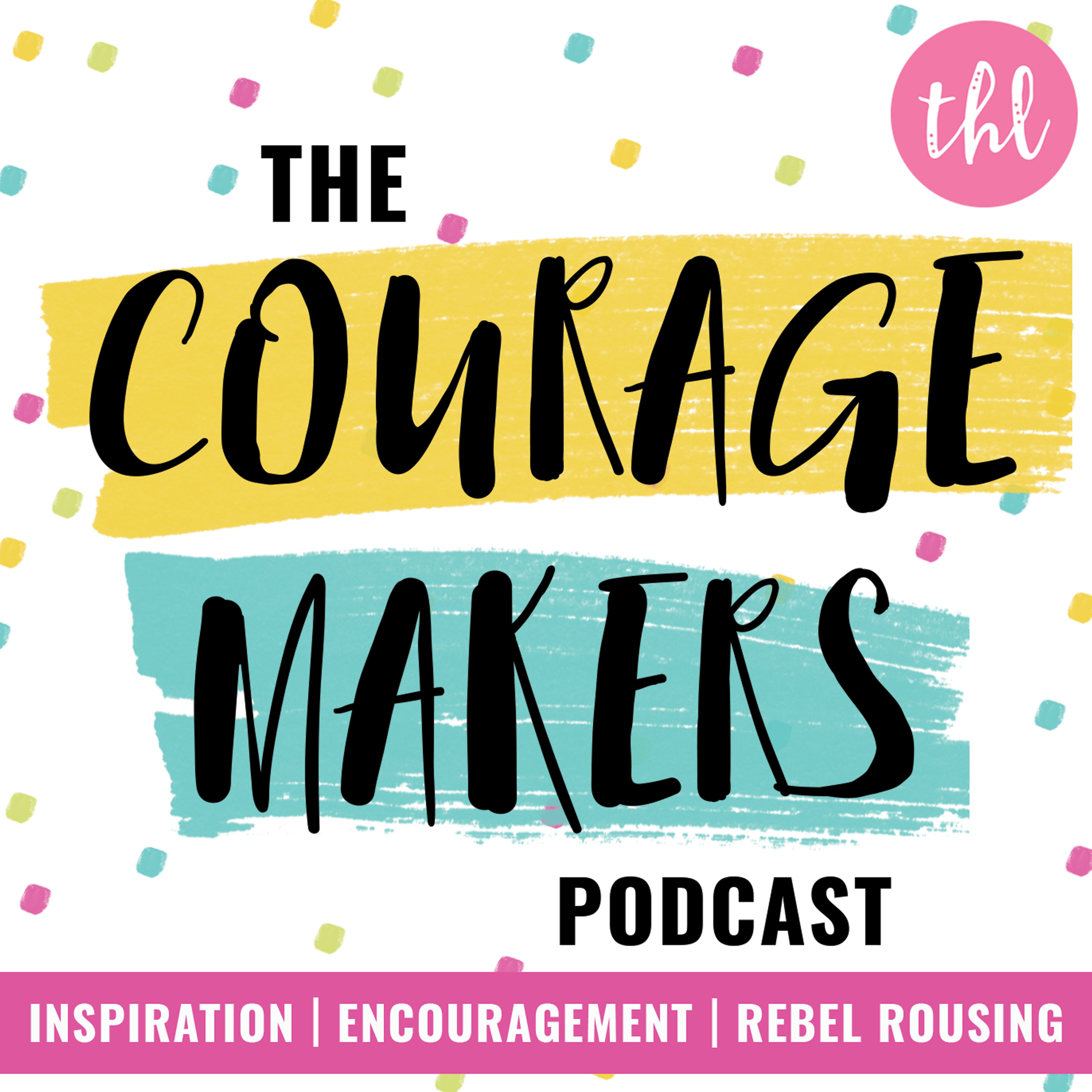 The Couragemakers Podcast   Encouragement, Inspiration & Rebel Rousing for Mission Driven Doers, Makers & Shakers   show art