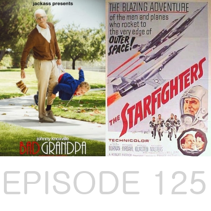 Episode 125 - Bad Grandpa and The Starfighters
