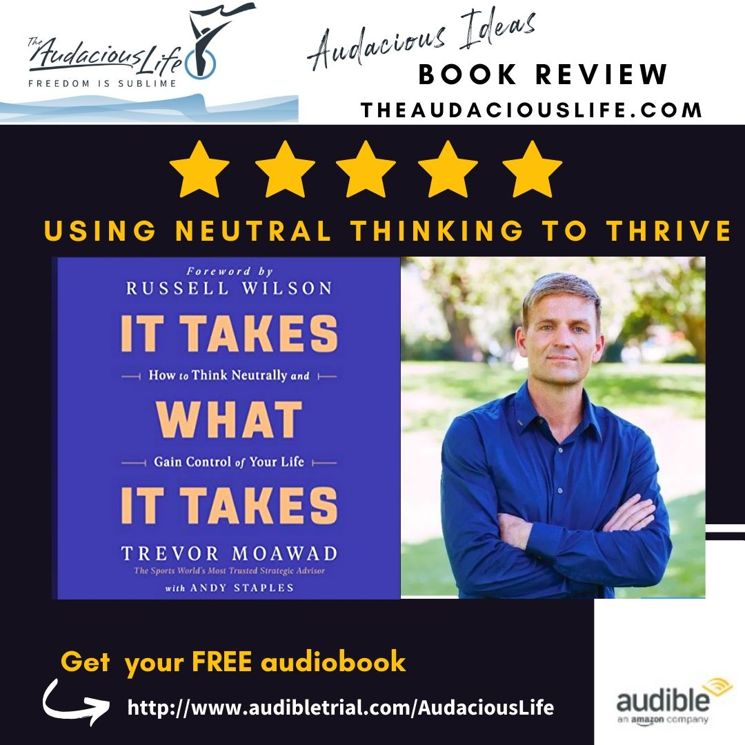 """Audacious Ideas book review of Using Neutral Thinking to Thrive. Form Mental Conditioning expert Trevor Moawads audible book, """"It Takes What it Takes"""""""