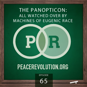 Peace Revolution episode 065: The PANOPTICON: All Watched Over by Machines of Eugenic Race