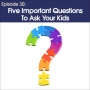 Artwork for #30 - Five Important Questions To Ask Your Kids
