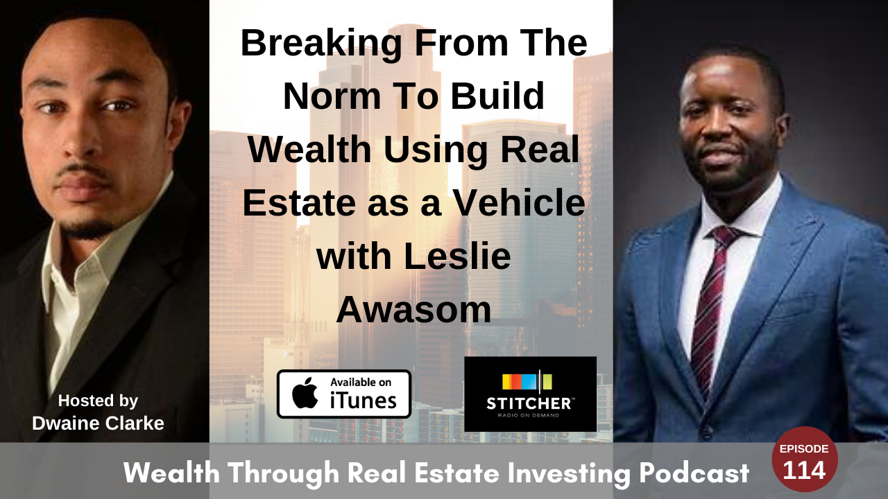 Episode 114 - Breaking From The Norm To Build Wealth Using Real Estate as a Vehicle with Leslie Awasom