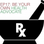 Artwork for Ep17: Be Your Own Health Advocate