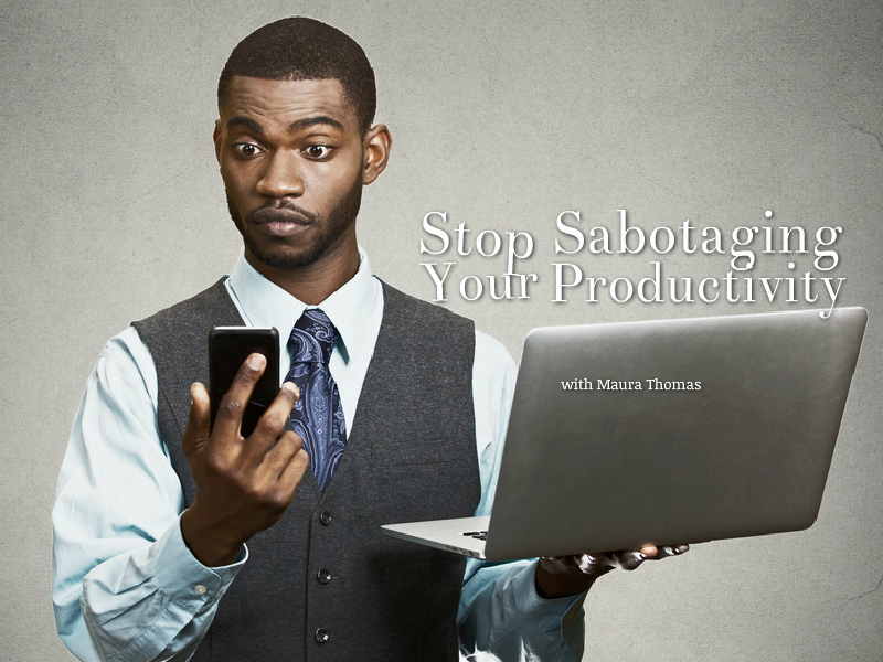 """Stop Sabotaging Your Productivity"" with Maura Thomas"
