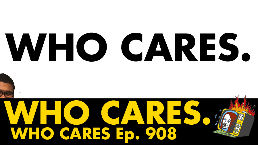 Who Cares - Ep. 908