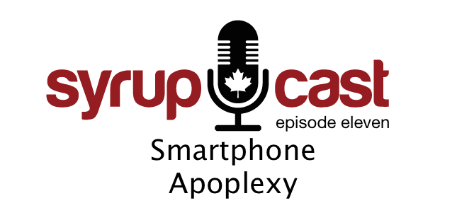 SyrupCast Episode 11: Smartphone Apoplexy