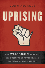 John Nichols: Uprising: How Wisconsin Renewed the Politics of Protest, from Madison to Wall Street