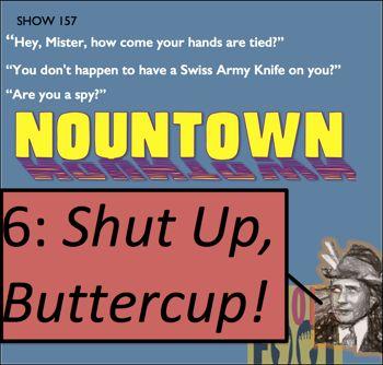 EP157-- Nountown 6: Shut Up, Buttercup!