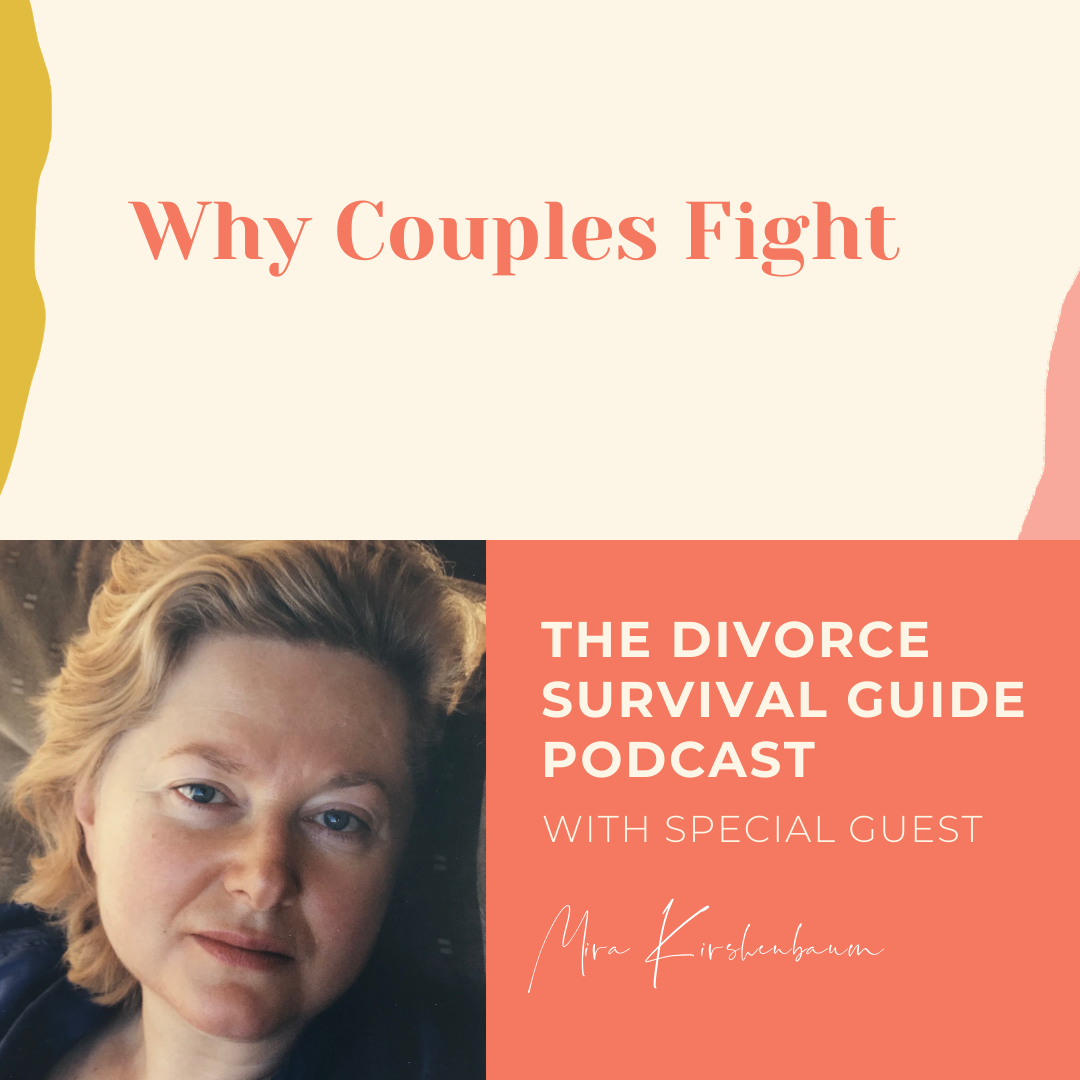The Divorce Survival Guide Podcast - Why Couples Fight with Mira Kirshenbaum