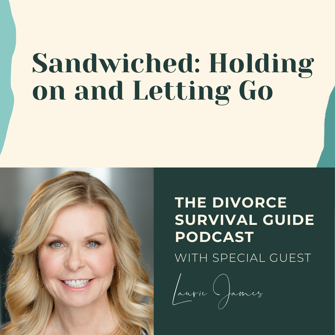 The Divorce Survival Guide Podcast - Sandwiched: Holding on and Letting Go with Laurie James
