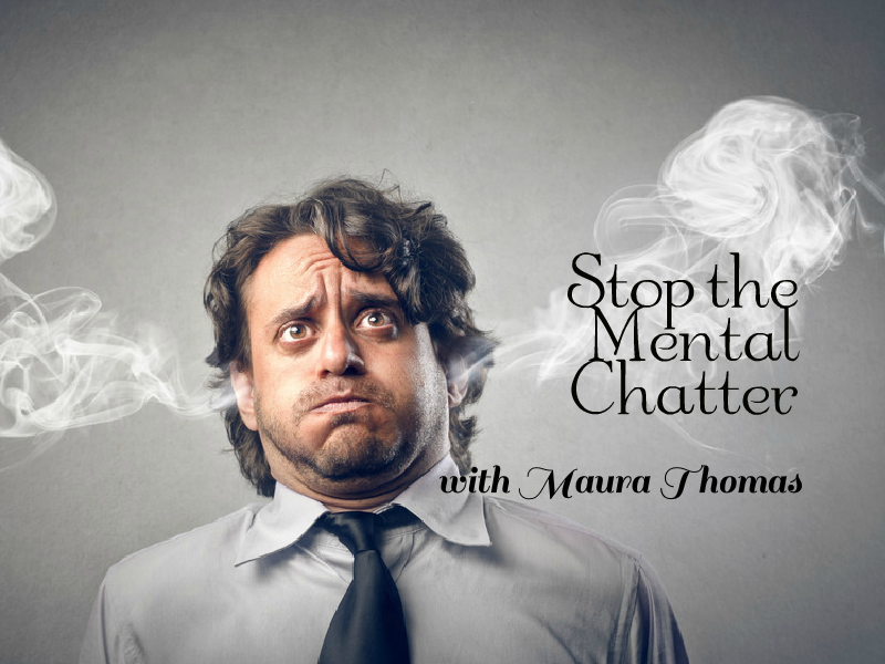 """Stop the mental chatter"" with Maura Thomas"